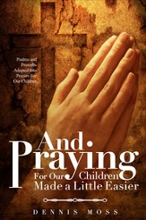 And Praying For Our Children Made a Little Easier: Psalms and Proverbs Adapted Into Prayers For Our Children - eBook