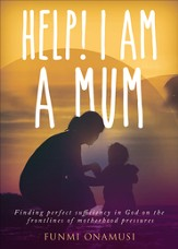 Help! I Am A Mum: Finding perfect sufficiency in God on the frontlines of motherhood pressures - eBook