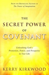 The Secret Power of Covenant: Unleashing God's Protection, Power, and Prosperity in Your Life