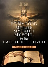 To My Lord, My Life, My Faith, My Soul in the Catholic Church - eBook