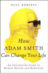 How Adam Smith Can Change Your Life: Timeless Wisdom from the Father of Economics
