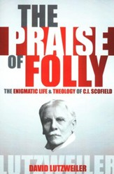 The Praise of Folly: The Enigmatic Life and Theology of C.I. Scofield