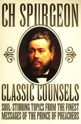 Classic Counsels: Soul-Stirring Topics from the Finest Messages of the Prince of Preachers