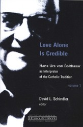 Love Alone is Credible: Hans Urs von Balthasar as Interpreter of the Catholic Tradition, Vol 1