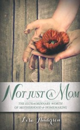 Not Just A Mom: The Extraordinary Worth of Motherhood and Homemaking
