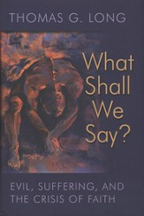 What Shall We Say? Evil, Suffering, and the Crisis of Faith