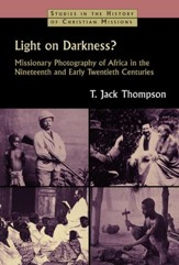 Light on Darkness? Missionary Photography of Africa in the Nineteenth and Early Twentieth Centuries