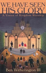 We Have Seen His Glory: A Vision of Kingdom Worship