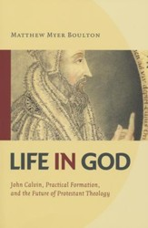 Life in God: John Calvin, Spiritual Formation, and the Future of Protestant Theology