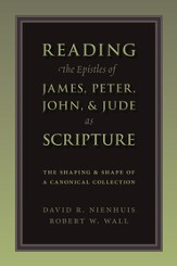Reading the Epistles of James, Peter, John, & Jude  as Scripture: The Shaping & Shape of a Cononical Collection