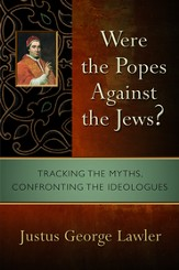 Were the Popes Against the Jews? Tracking the Myths, Confronting the Ideologues