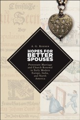 Hopes for Better Spouses: Protestant Marriage and Church Renewal in Early Modern Europe, India, and North America
