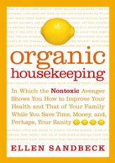 Organic Housekeeping: In Which the Non-Toxic Avenger Shows You How to Improve Your Health and That of Your Family, While You Save Time, Money, and, Perhaps, Your Sanity - eBook