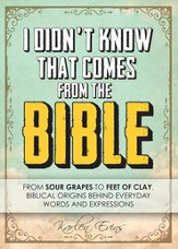 I Didn't Know That Comes From the Bible...From Sour Grapes to Feet of Clay, Biblical Origins Behind Everyday Words and Expressions