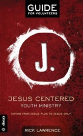 Jesus Centered Youth Ministry: Guide for Volunteers: Moving from Jesus-Plus to Jesus-Only - eBook