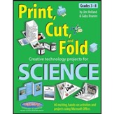 Print Cut & Fold: Creative Technology Projects for Science (Grades 3-8)