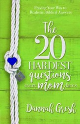 The 20 Hardest Questions Every Mom Faces: Praying Your Way to Realistic, Biblical Answers - eBook