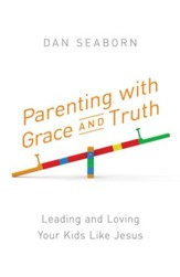 Parenting with Grace and Truth: Leading and Loving Your Kids Like Jesus - eBook