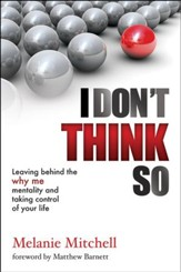 I Don't Think So: Leaving Behind the Why Me Mentality and Taking Control of Your Life