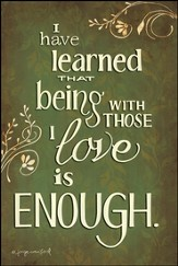I Have Learned that Being With Those I Love is Enough Mounted Print