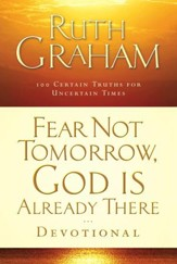 Fear Not Tomorrow, God Is Already There Devotional: 100 Certain Truths for Uncertain Times - eBook