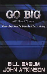 Go BIG with Small Groups: Explosive Growth Through Small Group Ministry