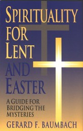 Spirituality for Lent & Easter: A Guide for Bridging the Mysteries