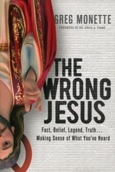The Wrong Jesus: Fact, Belief, Legend, Truth . . . Making Sense of What You've Heard