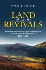 Land of Many Revivals: Scotland's Extraordinary Legacy of Evangelical Revivals Over Three Centuries 1527-1857