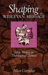 Shaping the Wesleyan Message: John Wesley in Theological Debate