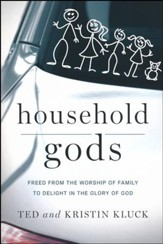 Household Gods: Freed from the Worship of Family to Delight in the Glory of God
