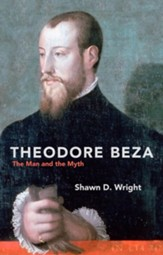 Theodore Beza: The Man And the Myth