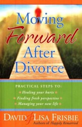 Moving Forward After Divorce: Practical Steps To:   Healing Your Hurts; Finding Fresh Perspective