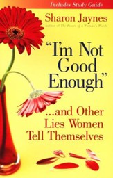I'm Not Good Enough . . . And Other Lies Women Tell Themselves