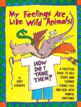 My Feelings Are Like Wild Animals! How Do I Tame Them?