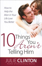10 Things You Aren't Telling Him: How to Help the Man in Your Life Love You Better