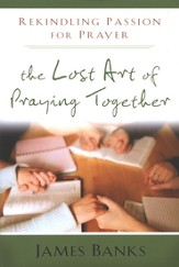 The Lost Art of Praying Together: Rekindling Passion for Prayer