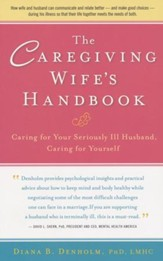 The Caregiving Wife's Handbook: Caring for Your Seriously Ill Husband, Caring for Yourself