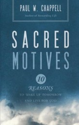 Sacred Motives: Ten Reasons to Wake Up Tomorrow and Live for God