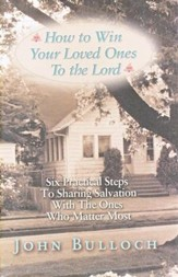 How to Win Loved Ones to the Lord Practical Steps to Sharing Salvation