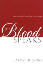 The Blood Speaks: Discover the Life and Power of Jesus' Sacrifice