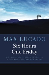 Six Hours One Friday: Discover Forgiveness and Healing in the Middle of Loss and Failure