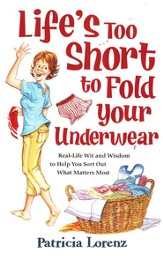 Life's Too Short to Fold Your Underwear: Real-Life Wit and Wisdom to Help You Sort Out What Matters Most - Slightly Imperfect
