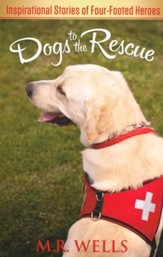 Dogs to the Rescue: Inspirational Stories of Four-Footed Heroes