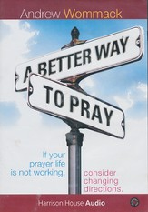 A Better Way to Pray: If Your Prayer Life is Not Working, Consider Changing Directions Audiobook on CD