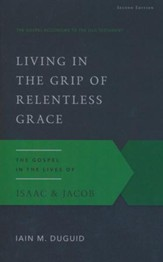 Living in the Grip of Relentless Grace: The Gospel in the Lives of Isaac & Jacob, Second Edition