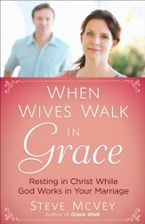 When Wives Walk in Grace: Resting in Christ While God Works in Your Marriage