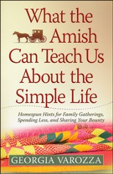 What the Amish Can Teach Us About the Simple Life: Homespun Hints for Family Gatherings, Spending Less and Sharing Your Bounty