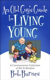 An Old Guy's Guide to Living Young: A Common-Sense Collection of Wit & Wisdom