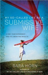 My So-Called Life As a Submissive Wife: A One-Year  Experiment ... and Its Liberating Results